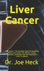 Liver Cancer: Liver Cancer: The Complete Guide On Everything About Liver Cancer, The Disease, Causes, Treatment, prevention And How Cover Image