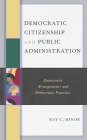 Democratic Citizenship and Public Administration: Democratic Arrangements and Democratic Practices (Democratic Dilemmas and Policy Responsiveness) Cover Image