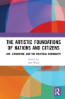 The Artistic Foundations of Nations and Citizens: Art, Literature, and the Political Community Cover Image