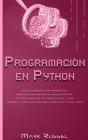 Programación en Python: La guía definitiva para principiantes sobre los fundamentos del lenguaje Python, un curso acelerado con ejercicios pas Cover Image