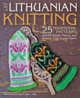 The Art of Lithuanian Knitting: 25 Traditional Patterns and the People, Places, and History That Inspire Them Cover Image