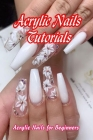 Acrylic Nails Tutorials: Acrylic Nails for Beginners: Mother's Day Gifts Cover Image