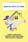 Martial Arts At Home: Quickly And Easily Improve Your Functional And Athletic Flexibility: How To Martial Arts Training At Home Cover Image