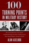 100 Turning Points in Military History: The Critical Decisions, Key Events, and Breakthrough Inventions and Discoveries That Shaped Warfare Around the Cover Image