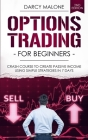Options Trading for Beginners: Crash Course to Create Passive Income Using Simple Strategies in 7 Days - 2ND EDITION Cover Image