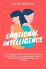 Emotional Intelligence: he Complete Guide to Understanding Yourself, Developing Absolute Control, and Building Relationships with Others Cover Image
