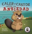 Caleb el Castor calma su ansiedad: Brave the Beaver Has the Worry Warts (Spanish Edition) Cover Image