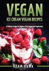 Vegan: Ice Cream Vegan Recipes: A Delicious Escape for Beginner Raw Vegans and Vegetarians Cover Image