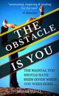 The Obstacle Is You: The Manual You Should Have Been Given When You Were Born Cover Image