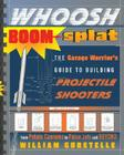 Whoosh Boom Splat: The Garage Warrior's Guide to Building Projectile Shooters from Potato Cannons to Pulse Jets and Beyond Cover Image