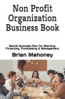 Non Profit Organization Business Book: Secret Success Plan for Starting, Financing, Fundraising & Management Cover Image