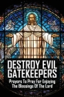 Destroy Evil Gatekeepers: Prayers To Pray For Enjoying The Blessings Of The Lord: Books In The Bible About Prayer Cover Image