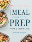 Healthy Meal Prep Cookbook For Everyone: 100+ Easy and Wholesome Recipes Cover Image