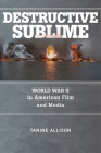 Destructive Sublime: World War II in American Film and Media (War Culture) Cover Image