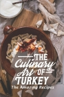 The Culinary Art Of Turkey: The Amazing Recipes: Turkish Cuisine Dishes Cover Image