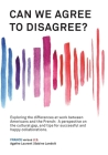 Can We Agree to Disagree?: Exploring the differences at work between Americans and the French: A cross-cultural perspective on the gap between th Cover Image