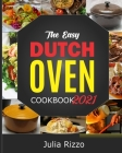 The Easy Dutch Oven Cookbook 2021: 100 Simple And Delicious (Enameled And Solid) Cast Iron Dutch Oven Recipes And Essential Guide For Beginners Cover Image
