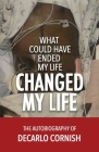 What Could Have Ended My Life Changed My Life: The Autobiography of Decarlo Cornish Cover Image