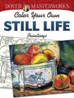 Color Your Own Still Life Paintings (Dover Masterworks) Cover Image