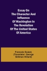 Essay on the Character and Influence of Washington in the Revolution of the United States of America Cover Image