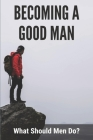 Becoming A Good Man: What Should Men Do?: Live A Life Worthy Of The Calling Cover Image