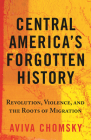 Central America's Forgotten History: Revolution, Violence, and the Roots of Migration Cover Image