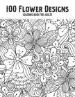 100 Flower Designs Coloring Book For Adults: A New Floral Coloring Book For Adults Women Stress Relief Cute Mandala Art- Great Gift For Mother's Day, Cover Image