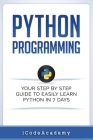 Python: Programming: Your Step by Step Guide to Easily Learn Python in 7 Days (Python for Beginners, Python Programming for Be Cover Image