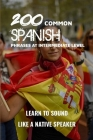 200 Common Spanish Phrases At Intermediate Level: Learn To Sound Like A Native Speaker: Spanish Idioms Dictionary Cover Image