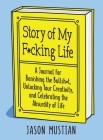 Story of My F*cking Life: A Journal for Banishing the Bullsh*t, Unlocking Your Creativity, and Celebrating the Absurdity of Life Cover Image