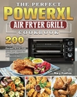 The Perfect Power Xl Air Fryer Grill Cookbook: 200 Budget-Friendly Recipes to Fry, Grill, Bake and Roast for Newbies and Advanced Users Cover Image
