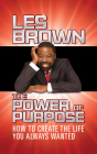 The Power of Purpose: How to Create the Life You Always Wanted Cover Image
