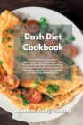 Dash Diet Cookbook: Essential Guide to Living the Mediterranean and Dash Lifestyle. Tasty Recipes to Shed Weight, Heal Your Body, and Rega Cover Image
