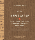 The Crown Maple Guide to Maple Syrup: How to Tap and Cook with Nature's Original Sweetener Cover Image