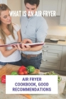 What Is An Air Fryer: Air Fryer Cookbook, Good Recommendations: Kalorik Maxx Air Fryer Oven Cover Image