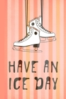 Have An Ice Day: Ice Skating Notebook Journal- Perfect Ice Skating Gift for Figure Skater- 100 Lined Blank Pages-Wide-Ruled-Glossy Cove Cover Image