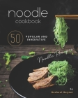 Noodle Cookbook: 50 Popular and Innovative Noodle Recipes Cover Image