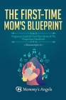 The First-Time Mom's Blueprint: Pregnancy Guide for First Time Moms & The Postpartum Handbook (2 Manuscripts in 1) Cover Image