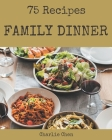 75 Family Dinner Recipes: The Highest Rated Family Dinner Cookbook You Should Read Cover Image