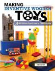 Making Inventive Wooden Toys: 33 Wild & Wacky Projects Ideal for Steam Education Cover Image