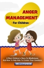Anger Management For Children: A Short Children's Story On Mindfulness And How To Help Kids To Control Their Emotions Cover Image