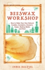 The Beeswax Workshop: How to Make Your Own Natural Candles, Cosmetics, Cleaners, Soaps, Healing Balms and More Cover Image