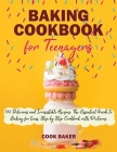 Baking Cookbook for Teenagers: 100 Delicious and Irresistible Recipes. The Essential Guide to Baking for Teenagers. Step by Step Cookbook with Pictur Cover Image