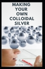 Making Your Own Colloidal Silver: DIY Guide On Everything You Need To Know On Making Your Own Colloidal Silver at The Comfort Of Your Home Cover Image