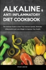 The Alkaline Diet & The Anti-inflammatory Diet Cookbook: The Ultimate Guide to Heal Your Immune System, Eliminate Inflammation and Lose Weight to Impr Cover Image