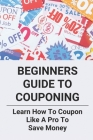 Beginners Guide To Couponing: Learn How To Coupon Like A Pro To Save Money: Extreme Couponing 2021 Cover Image