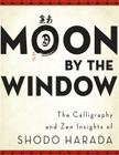 Moon by the Window: The Calligraphy and Zen Insights of Shodo Harada Cover Image