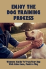Enjoy The Dog Training Process: Ultimate Guide To Train Your Dog With Effortless, Positive Way: Teach Your Dog A Couple Of Great Tricks Cover Image