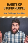 Habits Of Stupid People: How To Change Your Mind: Change You Into A Better Person Cover Image