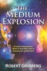 The Medium Explosion: A Guide to Navigating the World of Those Who Claim to Communicate with the Dead Cover Image